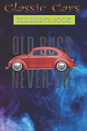 Classic Cars Coloring Book: Classic Vintage Car Old Bugs Never Die Buggy Beetle. - Cool Cars, Trucks Coloring Book For Boys Aged 6-12