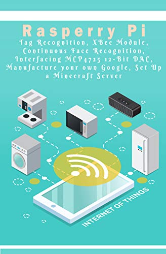 Raspberry Pi Tag Recognition, XBee Module, Continuous Face Recognition, Interfacing MCP4725 12-Bit DAC, Manufacture your own Google, Set Up a Minecraft Server etc.., (English Edition)