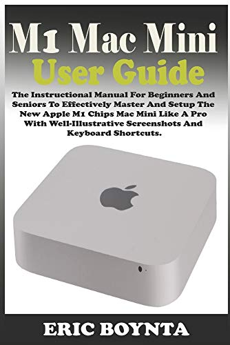 M1 MAC MINI USER GUIDE: The Instructional Manual For Beginners And Seniors To Effectively Master And Setup The Apple M1 Chips Mac Mini Like A Pro With Well-Illustrative Screenshots & Keyboard Shortcut