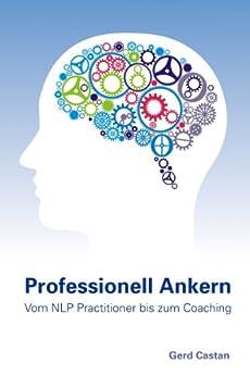 Professionell Ankern - vom NLP-Practitioner bis zum Coaching von [Gerd Castan]