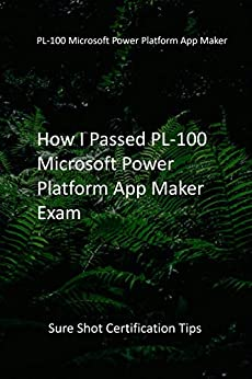 How I Passed PL-100 Microsoft Power Platform App Maker Exam: Sure Shot Certification Tips by [Empirical Matt Publications]
