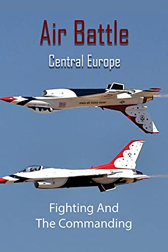 Air Battle Central Europe: Fighting And The Commanding: Aerial Warfare Book (English Edition)