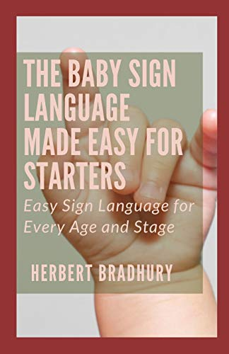 The Baby Sign Language Made Easy For Starters: Easy Sign Language for Every Age and Stage