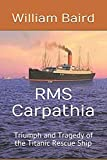 RMS Carpathia: Triumph and Tragedy of the Titanic Rescue Ship