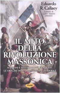 Il mito della rivoluzione massonica. Massoni e Rivoluzione Francese, le origini della Massoneria moderna