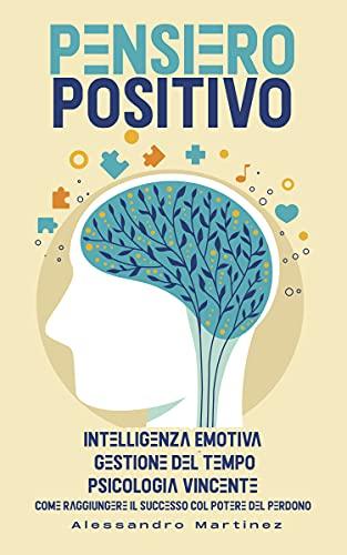 PENSIERO POSITIVO: Intelligenza Emotiva, Gestione del Tempo, Psicologia Vincente. Come Raggiungere il Successo col Potere del Perdono.