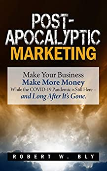 Post-Apocalyptic Marketing: Make Your Business Make More Money While the COVID-19 Pandemic is Still Here – and Long After It's Gone. by [Robert W. Bly]