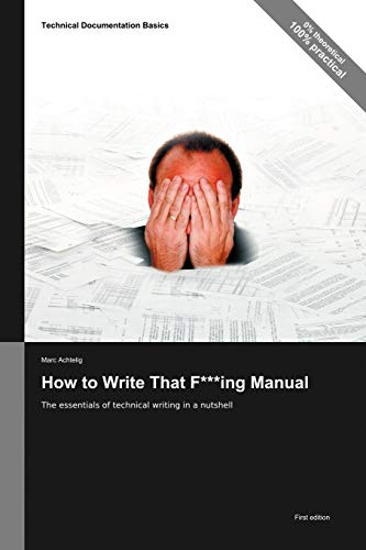 Compare Textbook Prices for Technical Documentation Basics: How to Write That F***ing Manual - The essentials of technical writing in a nutshell  ISBN 9783943860009 by Achtelig, Marc