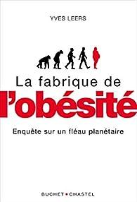 La fabrique de l'obésité: Enquête sur un fléau planétaire par Yves Leers