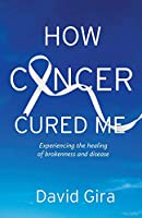 How Cancer Cured Me: Experiencing the healing of brokenness and disease
