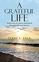 A Grateful Life: Reflections of a Pastor Abundantly Blessed in Life and Ministry