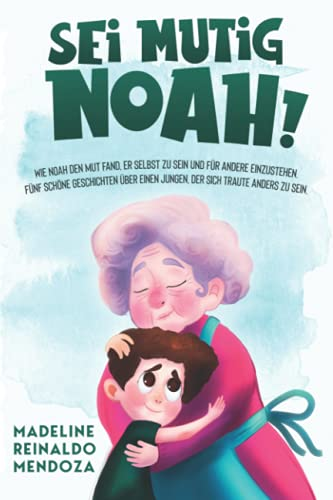 Sei mutig Noah!: Wie Noah den Mut fand, er selbst zu sein und für andere einzustehen. Fünf schöne Geschichten über einen Jungen, der Sich traute anders zu sein. (Mutmacher)