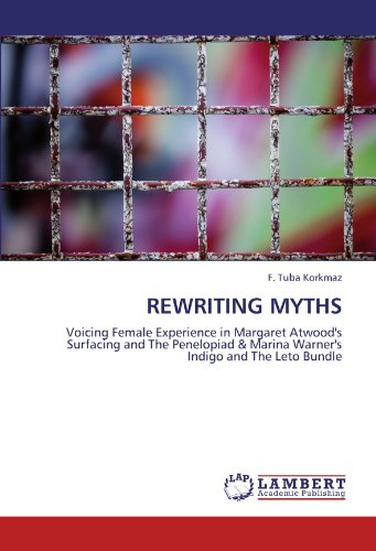 REWRITING MYTHS: Voicing Female Experience in Margaret Atwood's Surfacing and The Penelopiad & Marina Warner's Indigo and The Leto Bundle