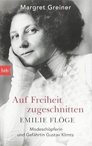 Auf Freiheit zugeschnitten: Emilie Flöge: Modeschöpferin und Gefährtin Gustav Klimts