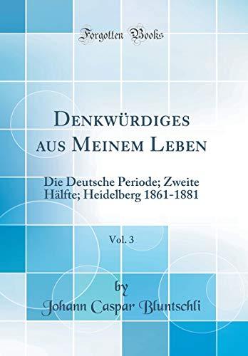 Denkwürdiges aus Meinem Leben, Vol. 3: Die Deutsche Periode; Zweite Hälfte; Heidelberg 1861-1881 (Classic Reprint)