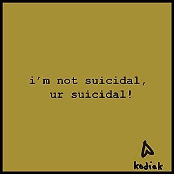i'm not suicidal, ur suicidal!