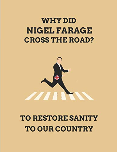 Why Did Nigel Farage Cross The Road? To Restore Sanity To Our Country: Customised Note Book