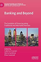 Banking and Beyond: The Evolution of Financing along Traditional and Alternative Avenues (Palgrave Macmillan Studies in Banking and Financial Institutions)