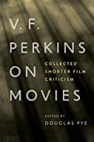 V. F. Perkins on Movies: Collected Shorter Film Criticism (Contemporary Film and Television)
