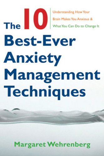 The 10 Best-Ever Anxiety Management Techniques: Understanding How Your Brain Makes You Anxious and W