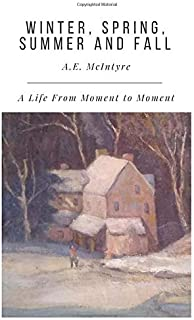 Winter, Spring, Summer and Fall: A Life From Moment to Moment