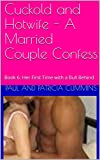 Cuckold and Hotwife - A Married Couple Confess: Book 6: Her First Time with a Bull Behind (English...