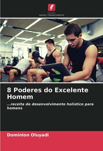 8 Poderes do Excelente Homem: ...receita de desenvolvimento holístico para homens