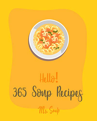Hello! 365 Soup Recipes: Best Soup Recipes Cookbook Ever For Beginners [Black Bean Recipes, Ground Beef Cookbook, Thai Curry Recipe, Tortilla Soup Recipe, Macaroni And Cheese Recipe] [Book 1]