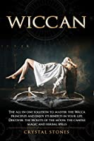 Wiccan: The all-in-one solution to master the Wicca principles and enjoy its benefits in your life. Discover the secrets of the Moon, the Candle Magic and Herbal Spells (Become Wiccan)