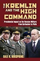The Kremlin & the High Command: Presidential Impact on the Russian Military from Gorbachev to Putin (Modern War Studies)