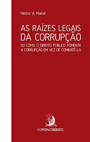 As Raízes Legais da Corrupção: ou Como o Direito Público Fomenta a Corrupção em vez de Combatê-la