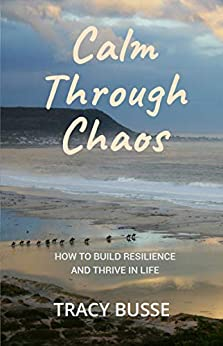 Calm Through Chaos: How to Build Resilience and Thrive Through Life by [Tracy Busse]