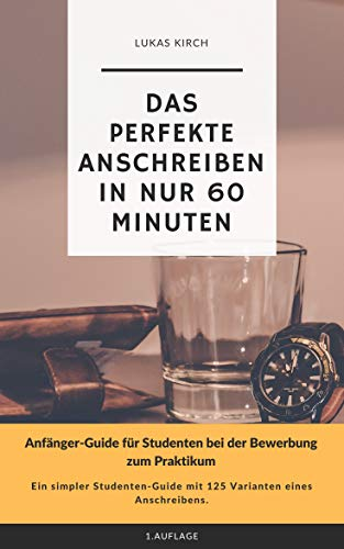 Das perfekte Anschreiben in nur 60 Minuten: Anfänger-Guide für Studenten bei der Bewerbung zum Praktikum (Bewerbung? Nichts leichter als das!)