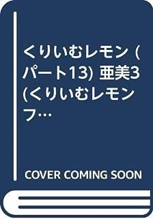 くりいむレモン (パート13) 亜美3 (くりいむレモンフィルムコミックス (13))
