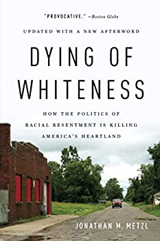 Dying of Whiteness  How the Politics of Racial Resentment Is Killing America s Heartland