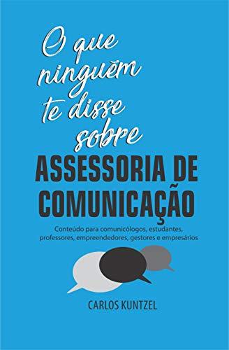 O que ninguém te disse sobre Assessoria de Comunicação: Conteúdo para comunicólogos, estudantes, professores, empreendedores, gestores e empresários