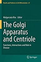 The Golgi Apparatus and Centriole: Functions, Interactions and Role in Disease (Results and Problems in Cell Differentiation (67))