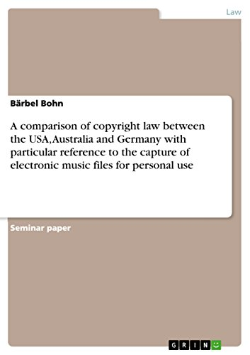 A comparison of copyright law between the USA, Australia and Germany with particular reference to the capture of electronic music files for personal use (English Edition)