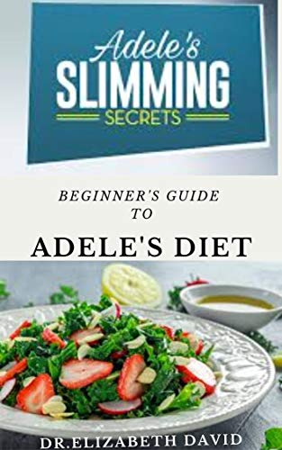 BEGINNER'S GUIDE TO ADELE'S DIET: The Delicious Trendy Diet Behind Adele's Dramatic Weight Loss With Meal Plan and Cookbook Recipe (English Edition)