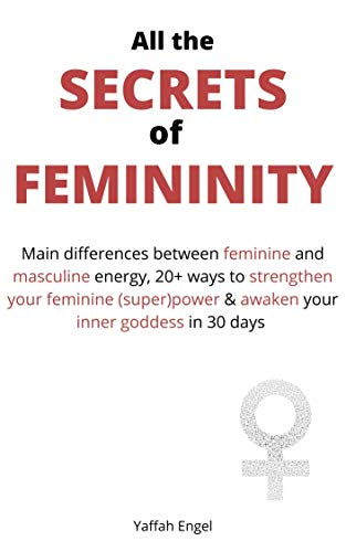 All the SECRETS of FEMININITY: Main differences between feminine and masculine energy, 20+ ways to strengthen your feminine (super)power & awaken your inner goddess in 30 days (English Edition)