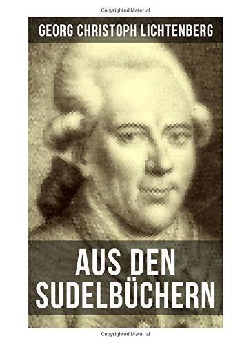 Aus den Sudelbüchern: Aphorismensammlung - Auswahl aus Lichtenbergs legendären Gedankensplitter