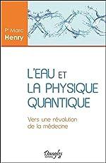 L'eau et la physique quantique - Vers une révolution de la médecine de Marc Henry