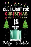 All I Want For Christmas Is Perfume bottle: Perfume bottle lovers Appreciation gifts for Xmas, Funny Perfume bottle Christmas Notebook / Thanksgiving & Christmas Gift