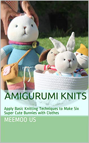 Amigurumi Knits: Apply Basic Knitting Techniques to Make Six Super Cute Bunnies with Clothes (Bunny Book 1)