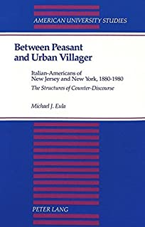 Between Peasant and Urban Villager: Italian-Americans of New Jersey and New York, 1880-1980-