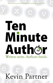 Ten Minute Author: Writers write. Authors Finish. How to write your novel or non-fiction book one step at a time. by [Kevin Partner]