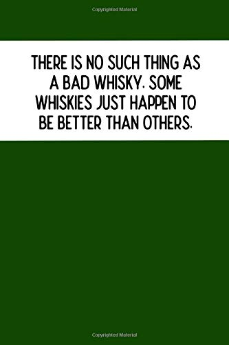 THERE IS NO SUCH THING AS A BAD WHISKY. SOME WHISKIES JUST HAPPEN TO BE BETTER THAN OTHERS.: Whiskey Tasting Review Journal 6x9 great interior 104 ... St Patricks Day gift for under 10 dollars.