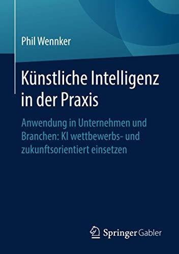 Künstliche Intelligenz in der Praxis: Anwendung in Unternehmen und Branchen: KI wettbewerbs- und zukunftsorientiert einsetzen