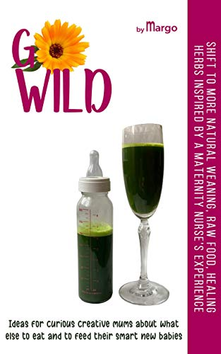 GO WILD, Ideas for CURIOUS CREATIVE MUMS about what else TO EAT and to FEED their SMART new BABIES: Shift to more natural weaning, raw food, healing herbs ... nurse's experience (English Edition)