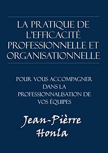LA PRATIQUE DE L'EFFICACITÉ PROFESSIONNELLE ET ORGANISATIONNELLE: PROGRAMMES D'ENTRAÎNEMENTS POUR VOUS ACCOMPAGNER DANS LA PROFESSIONNALISATION DE VOS ÉQUIPES (French Edition)